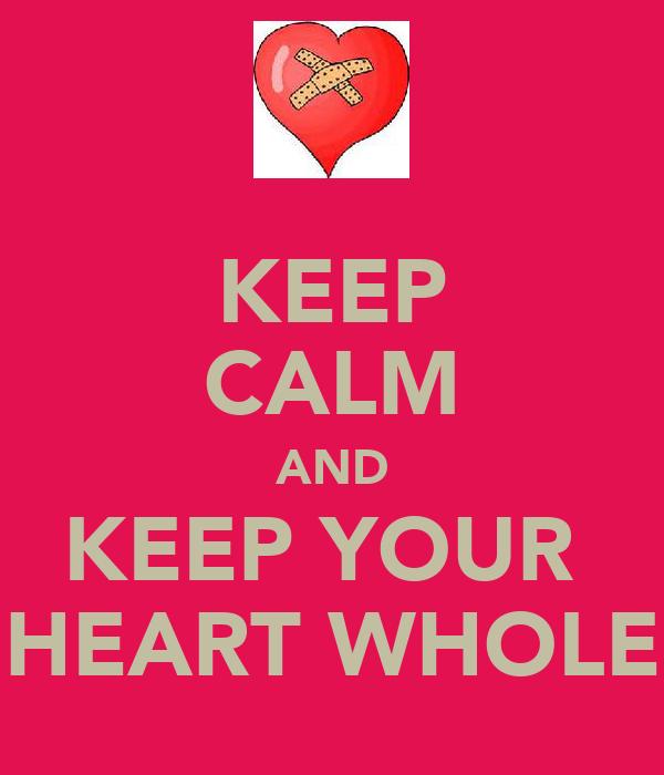 KEEP CALM AND KEEP YOUR  HEART WHOLE