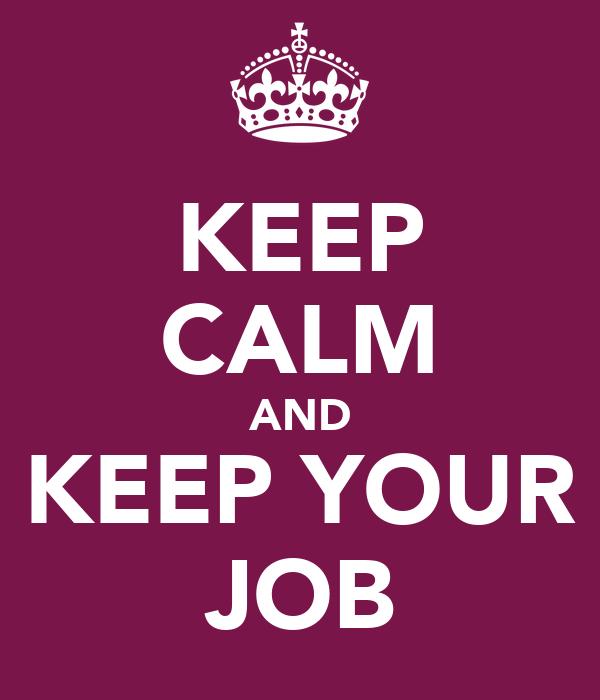 KEEP CALM AND KEEP YOUR JOB