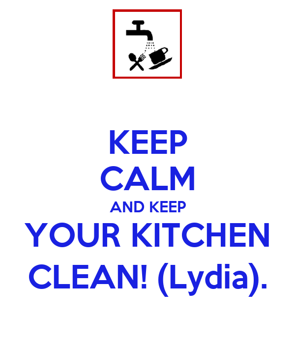 KEEP CALM AND KEEP YOUR KITCHEN CLEAN! (Lydia).