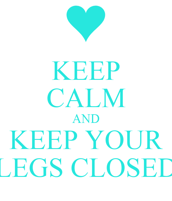 KEEP CALM AND KEEP YOUR LEGS CLOSED