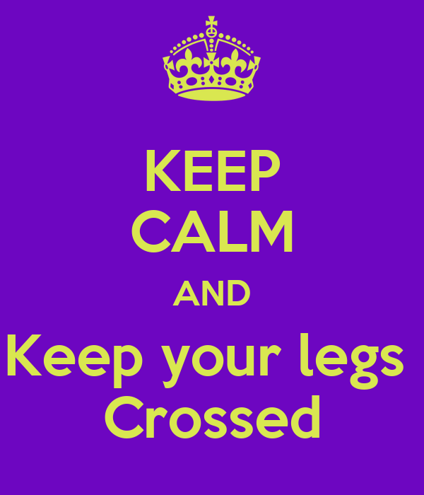 KEEP CALM AND Keep your legs  Crossed