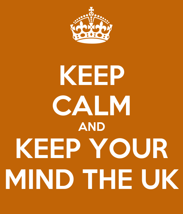 KEEP CALM AND KEEP YOUR MIND THE UK