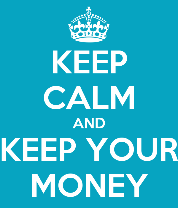 KEEP CALM AND KEEP YOUR MONEY
