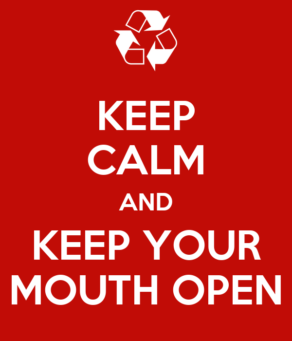 KEEP CALM AND KEEP YOUR MOUTH OPEN