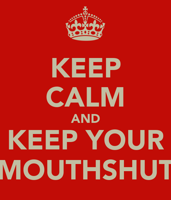 KEEP CALM AND KEEP YOUR MOUTHSHUT