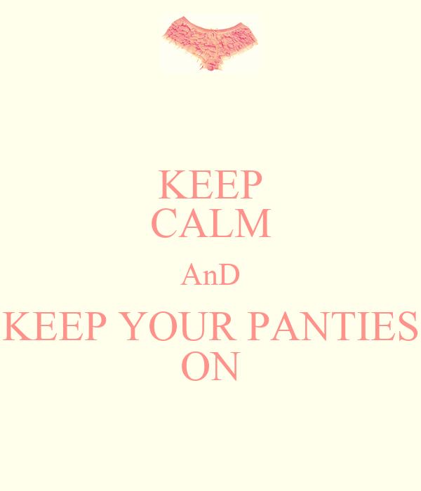 KEEP CALM AnD KEEP YOUR PANTIES ON