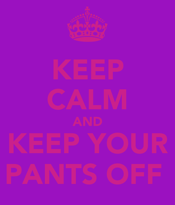 KEEP CALM AND KEEP YOUR PANTS OFF