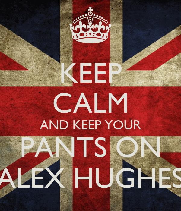 KEEP CALM AND KEEP YOUR PANTS ON ALEX HUGHES