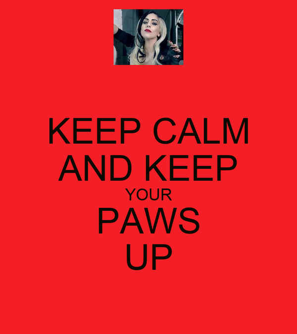 KEEP CALM AND KEEP YOUR PAWS UP
