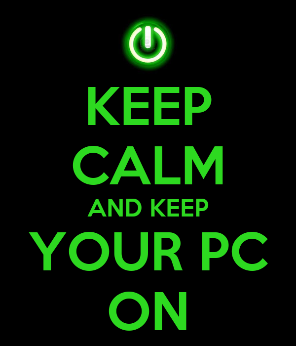 KEEP CALM AND KEEP YOUR PC ON