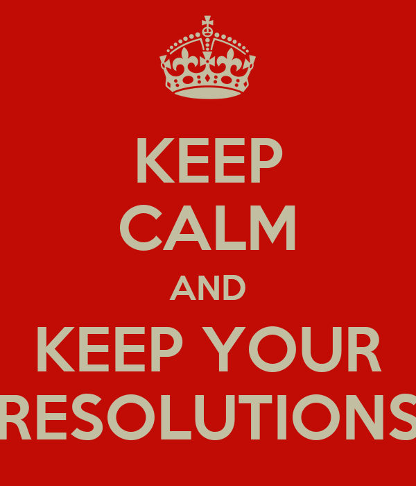 KEEP CALM AND KEEP YOUR RESOLUTIONS