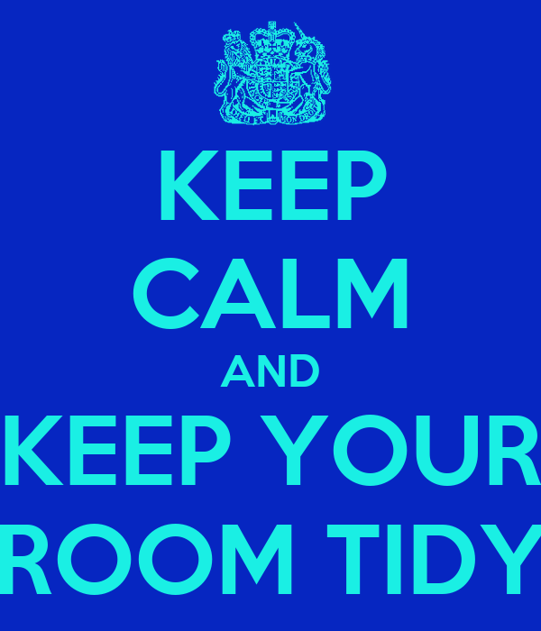 KEEP CALM AND KEEP YOUR ROOM TIDY