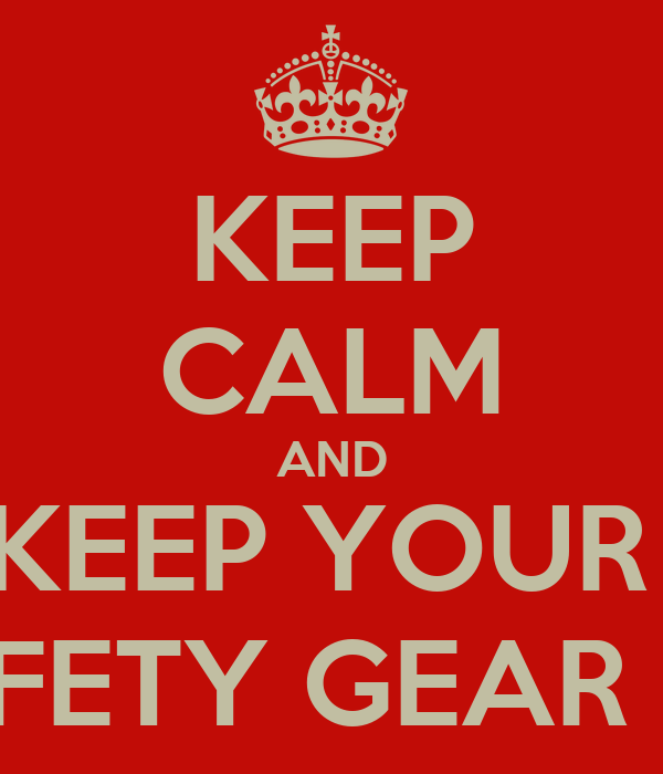 KEEP CALM AND KEEP YOUR  SAFETY GEAR ON