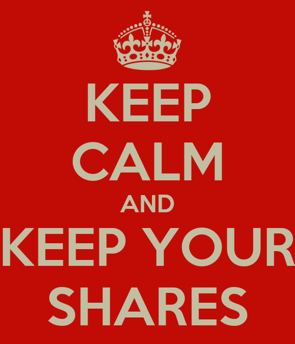 KEEP CALM AND KEEP YOUR SHARES
