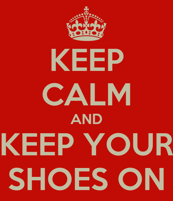 KEEP CALM AND KEEP YOUR SHOES ON