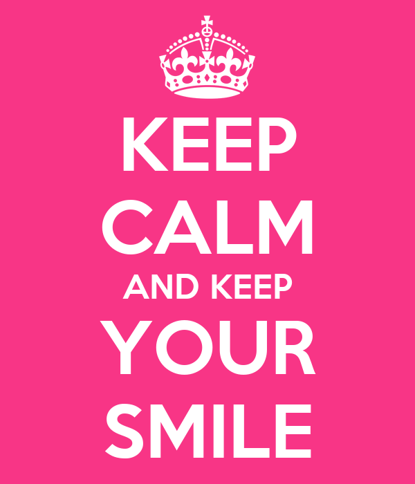KEEP CALM AND KEEP YOUR SMILE