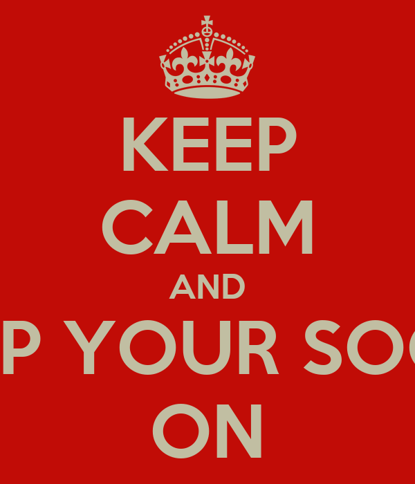 KEEP CALM AND KEEP YOUR SOCKS ON