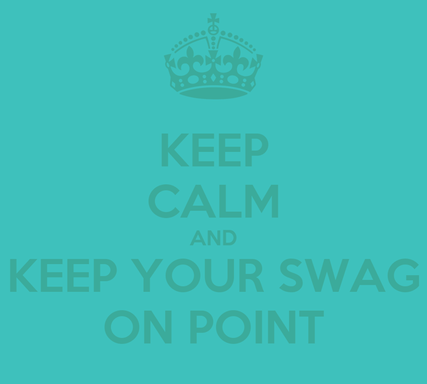 KEEP CALM AND KEEP YOUR SWAG ON POINT
