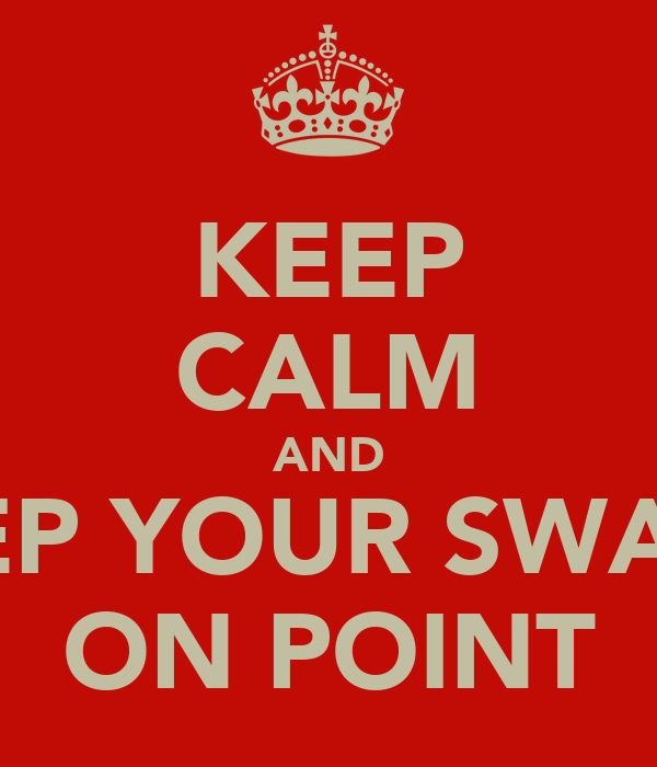 KEEP CALM AND KEEP YOUR SWAGG ON POINT