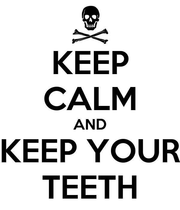 KEEP CALM AND KEEP YOUR TEETH