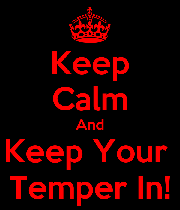 Keep Calm And Keep Your  Temper In!