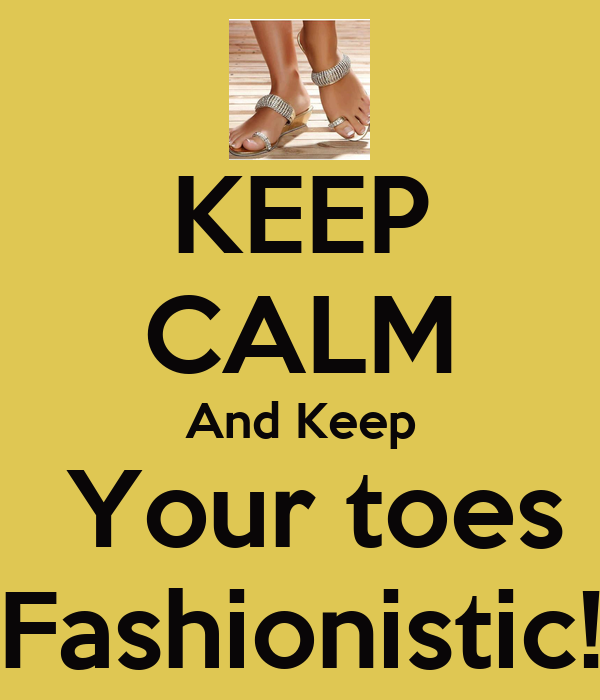 KEEP CALM And Keep  Your toes Fashionistic!