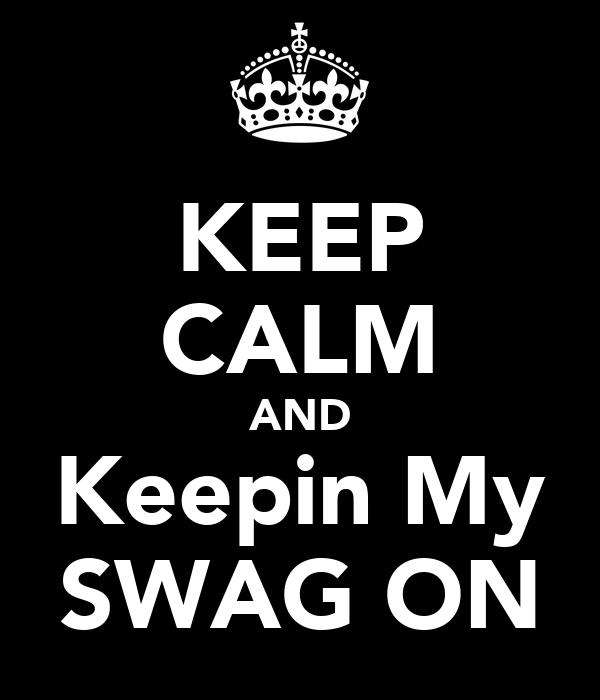 KEEP CALM AND Keepin My SWAG ON