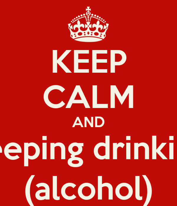 KEEP CALM AND keeping drinking (alcohol)