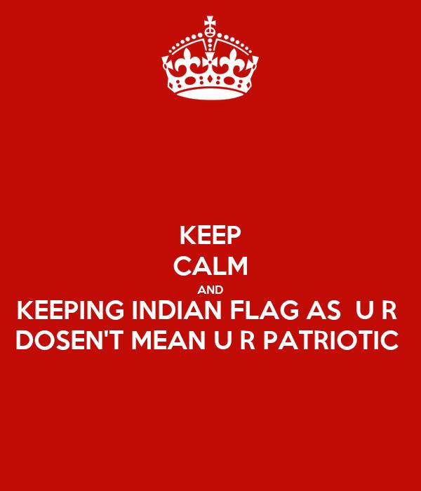 KEEP CALM AND KEEPING INDIAN FLAG AS  U R  DOSEN'T MEAN U R PATRIOTIC