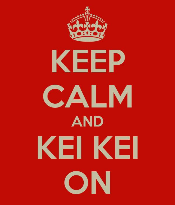 KEEP CALM AND KEI KEI ON