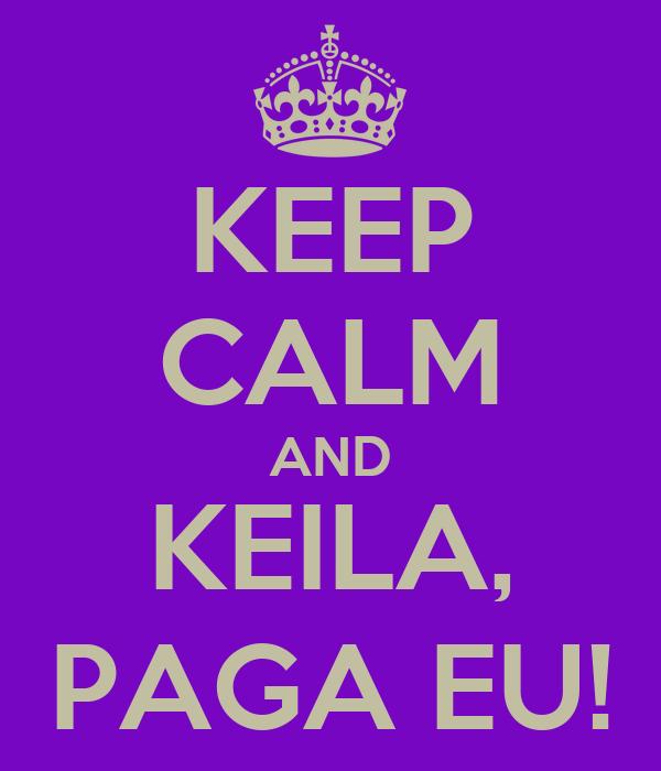 KEEP CALM AND KEILA, PAGA EU!