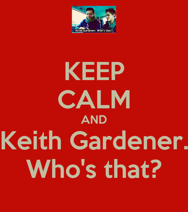 KEEP CALM AND Keith Gardener. Who's that?
