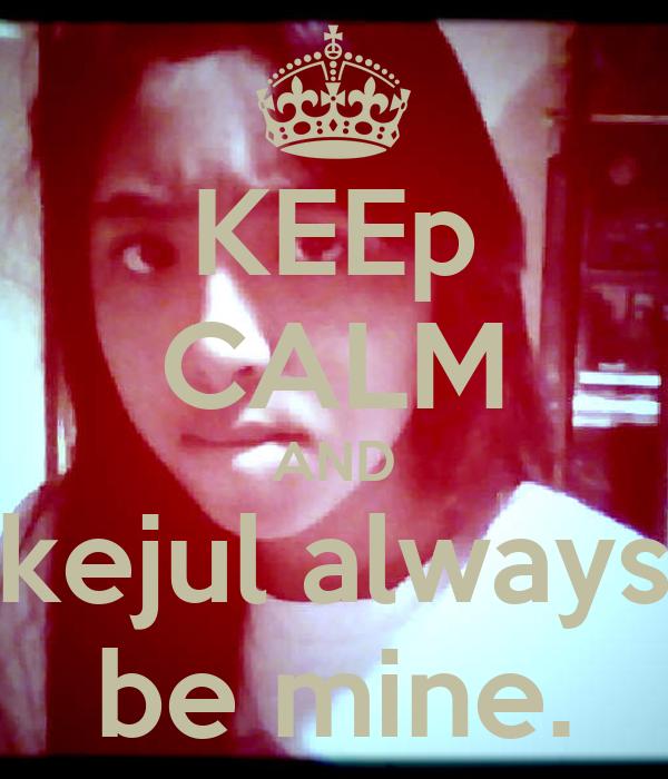 KEEp CALM AND kejul always be mine.