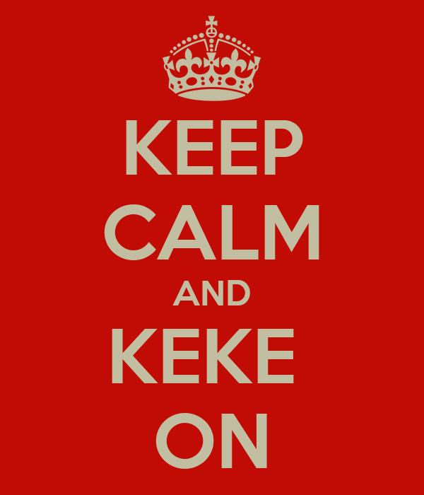 KEEP CALM AND KEKE  ON