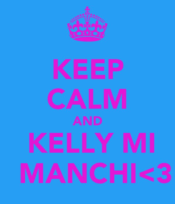 KEEP CALM AND  KELLY MI   MANCHI<3