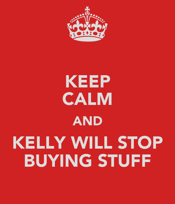 KEEP CALM AND KELLY WILL STOP BUYING STUFF