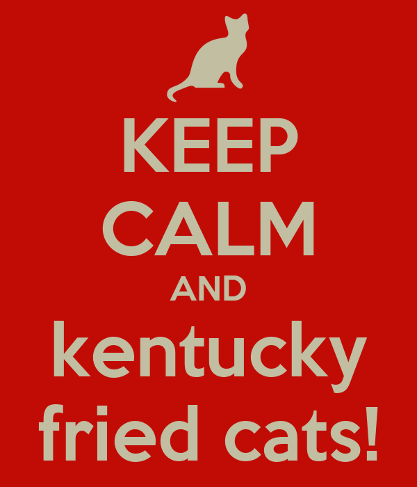 KEEP CALM AND kentucky fried cats!