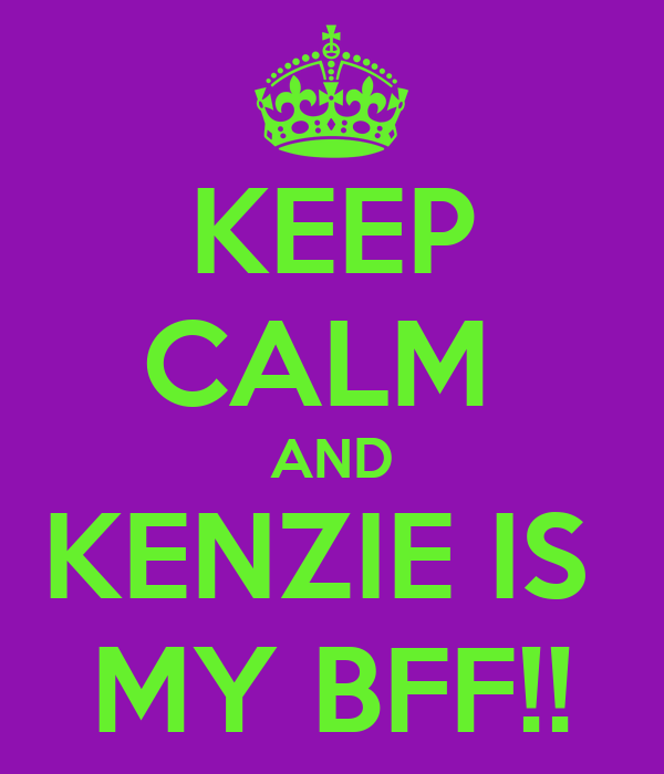 KEEP CALM  AND KENZIE IS  MY BFF!!