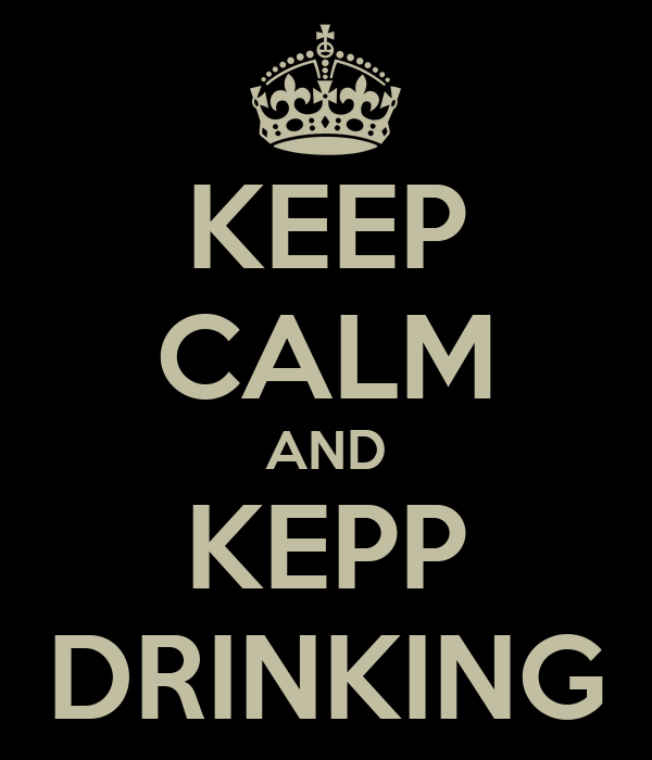KEEP CALM AND KEPP DRINKING