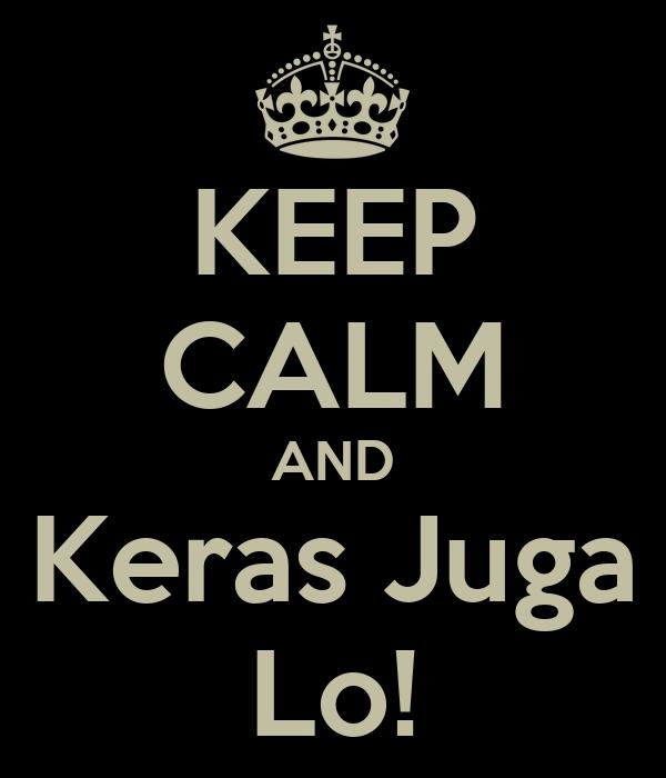KEEP CALM AND Keras Juga Lo!
