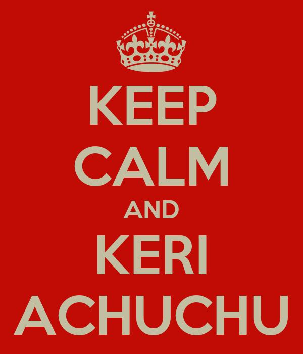 KEEP CALM AND KERI ACHUCHU