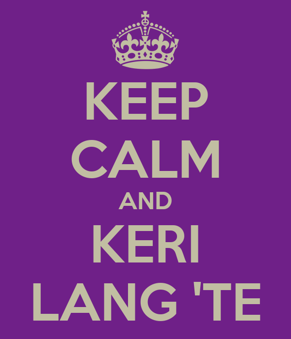 KEEP CALM AND KERI LANG 'TE