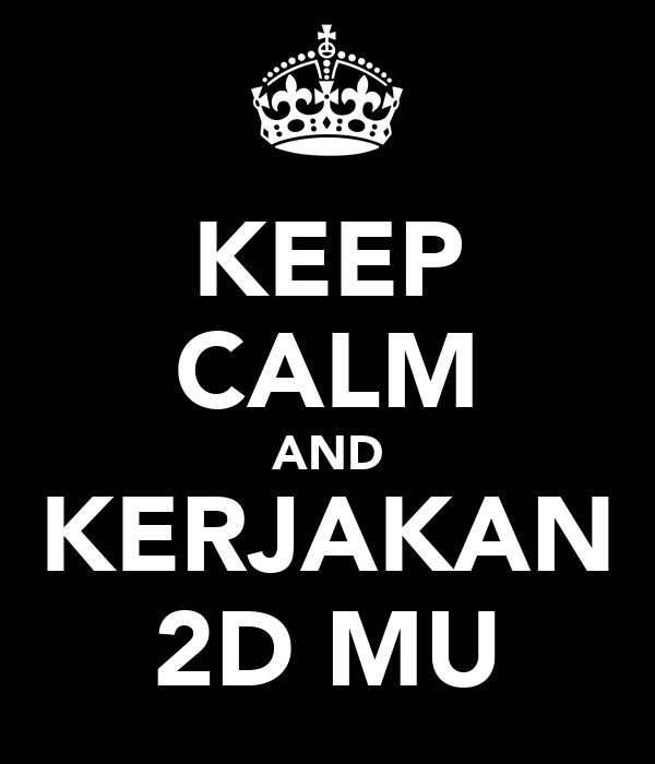 KEEP CALM AND KERJAKAN 2D MU