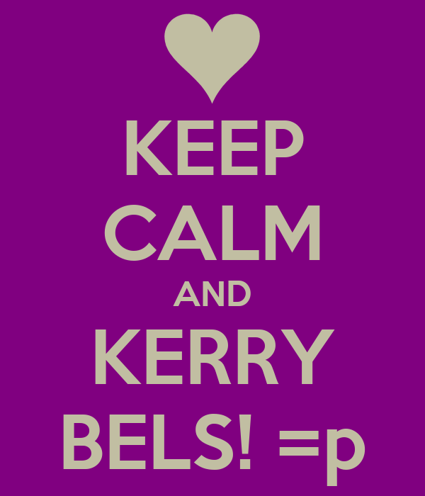 KEEP CALM AND KERRY BELS! =p