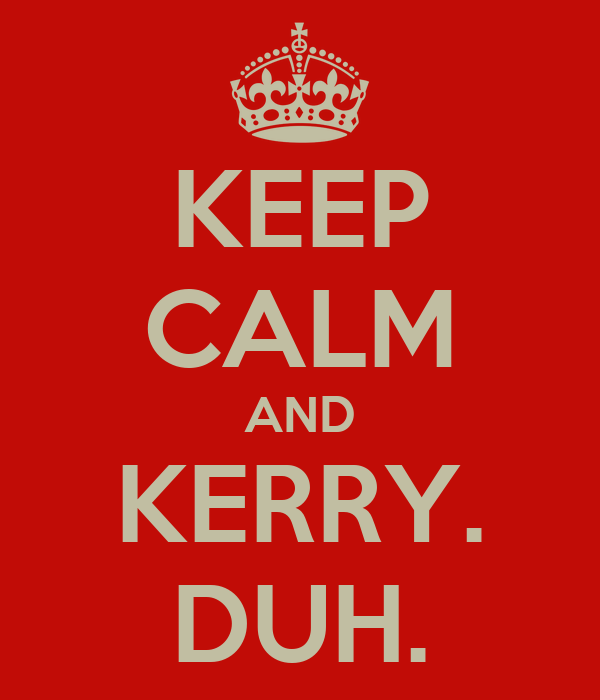 KEEP CALM AND KERRY. DUH.