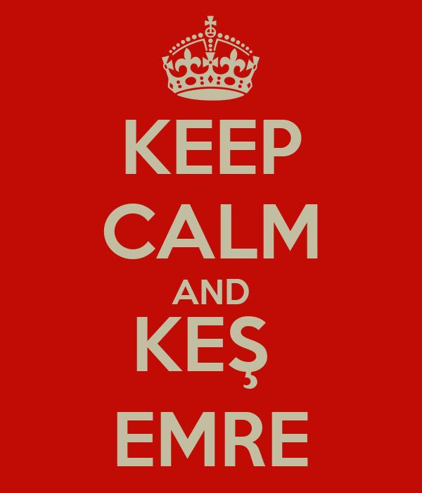 KEEP CALM AND KEŞ  EMRE