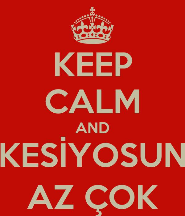 KEEP CALM AND KESİYOSUN AZ ÇOK