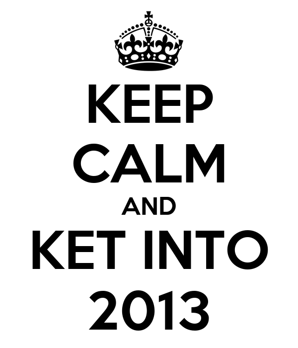 KEEP CALM AND KET INTO 2013