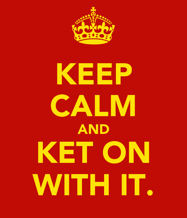 KEEP CALM AND KET ON WITH IT.