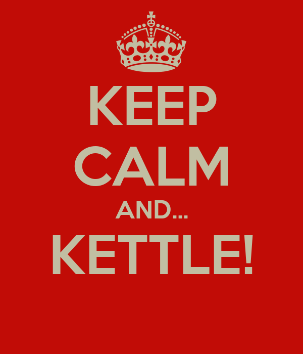 KEEP CALM AND... KETTLE!